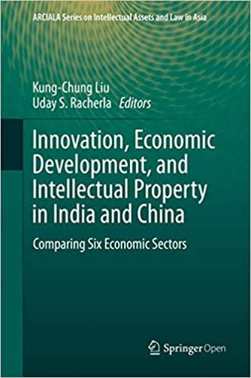 Innovation-Economic-Development-and-Intellectual-Property-in-India-and-China-Comparing-Six-Economic-Sectors-ARCIALA-Series-on-Intellectual-Assets-and-Law-in-Asia